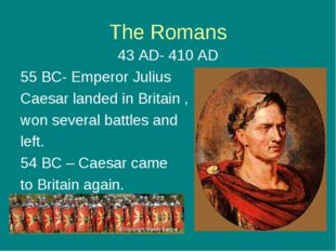 The Romans 43 AD- 410 AD 55 BC- Emperor Julius Caesar landed in Britain , won