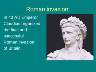 Roman invasion: In 43 AD Emperor Claudius organized the final and successful
