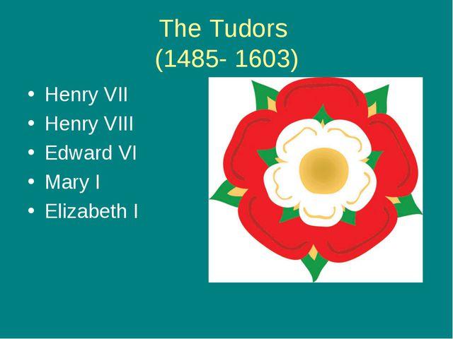 The Tudors (1485- 1603) Henry VII Henry VIII Edward VI Mary I Elizabeth I