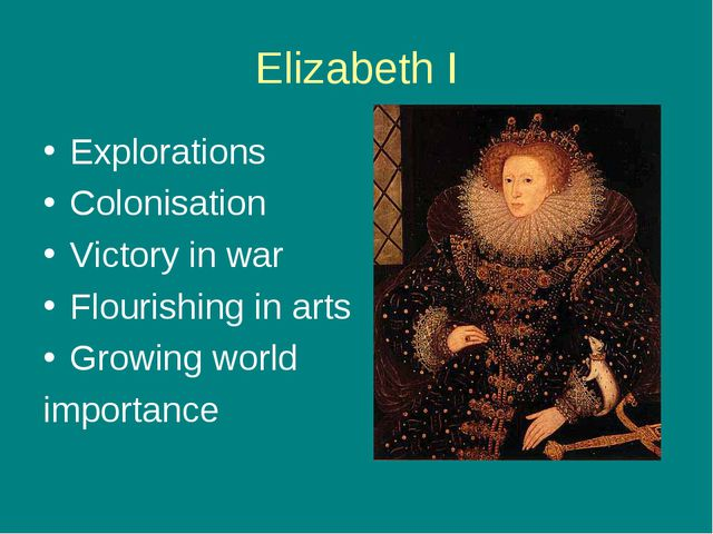 Elizabeth I Explorations Colonisation Victory in war Flourishing in arts Grow...