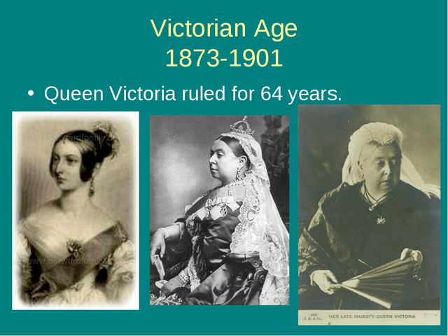 Victorian Age 1873-1901 Queen Victoria ruled for 64 years.