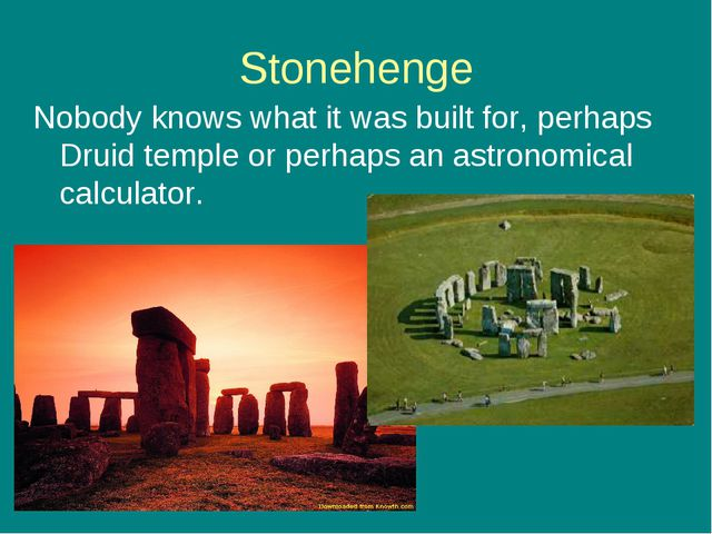 Stonehenge Nobody knows what it was built for, perhaps Druid temple or perhap...