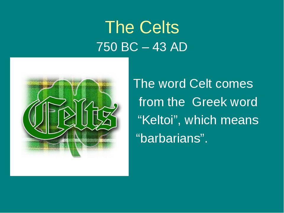 "The Celts 750 BC – 43 AD The word Celt comes from the Greek word ""Keltoi"", wh..."