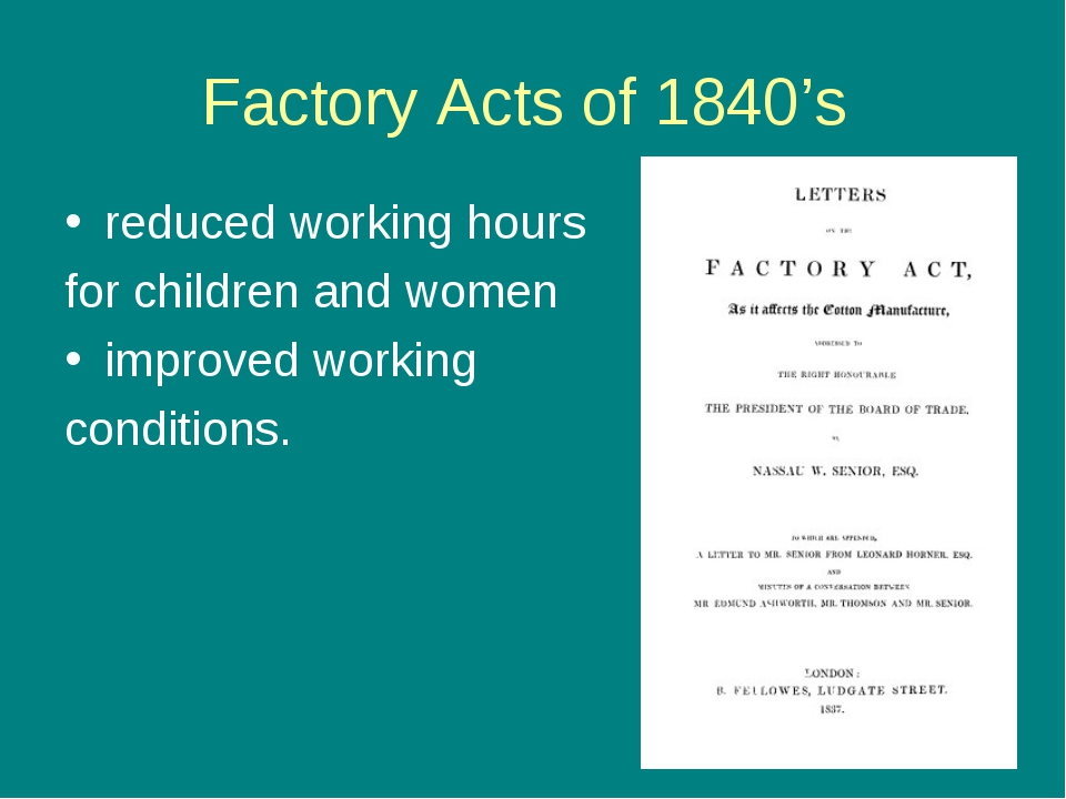 Factory Acts of 1840's reduced working hours for children and women improved...