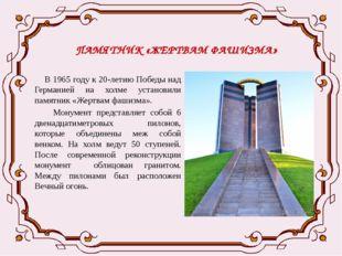 ПАМЯТНИК «ЖЕРТВАМ ФАШИЗМА» В 1965 году к 20-летию Победы над Германией на хол