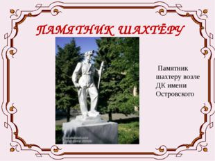 ПАМЯТНИК ШАХТЁРУ Памятник шахтеру возле ДК имени Островского
