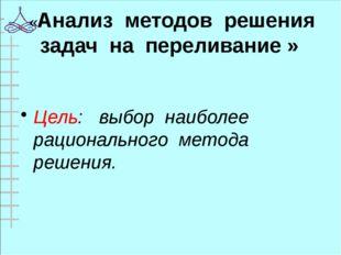 «Анализ методов решения задач на переливание » Цель: выбор наиболее рациональ