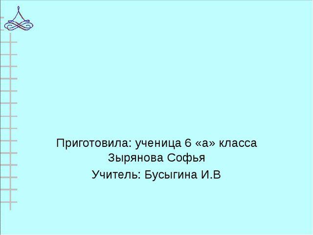 Приготовила: ученица 6 «а» класса Зырянова Софья Учитель: Бусыгина И.В