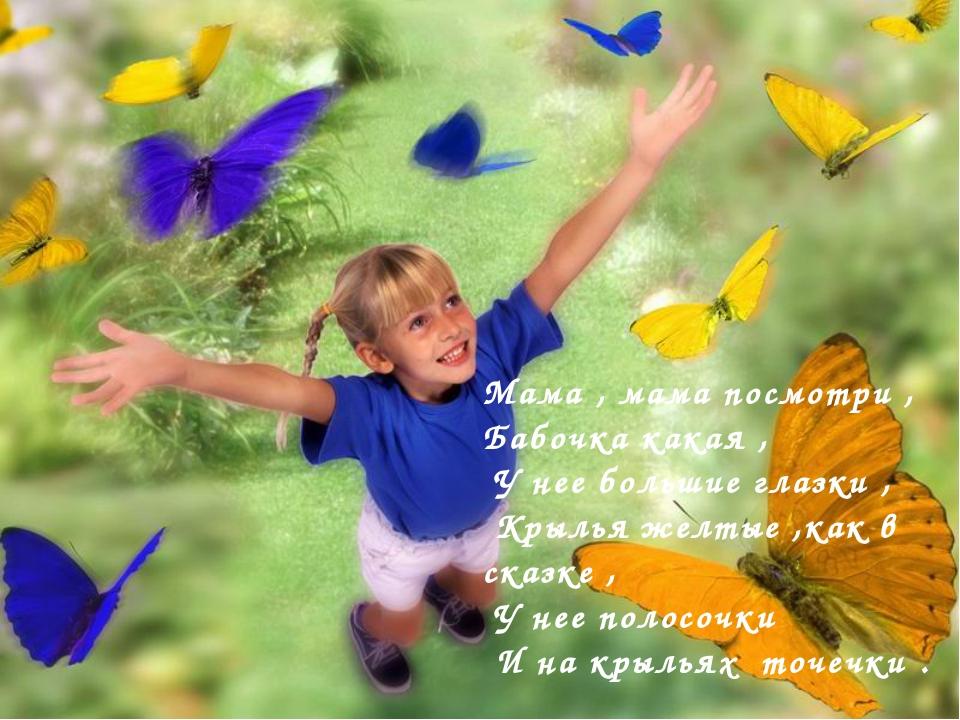 Мама , мама посмотри , Бабочка какая , У нее большие глазки , Крылья желтые ,...