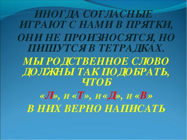 ИНОГДА СОГЛАСНЫЕ ИГРАЮТ С НАМИ В ПРЯТКИ, ОНИ НЕ ПРОИЗНОСЯТСЯ, НО ПИШУТСЯ В ТЕ...