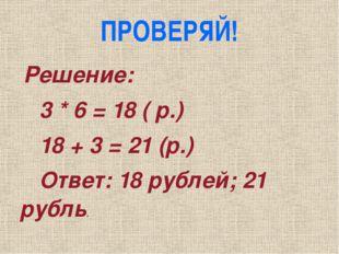 ПРОВЕРЯЙ! Решение: 3 * 6 = 18 ( р.) 18 + 3 = 21 (р.) Ответ: 18 рублей; 21 руб