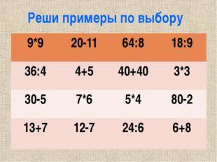 Реши примеры по выбору 9*9 20-11 64:8 18:9 36:4 4+5 40+40 3*3 30-5 7*6 5*4 80