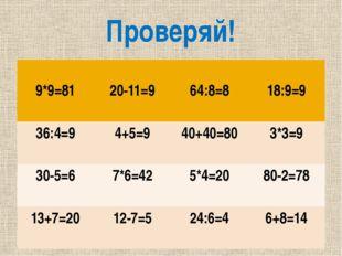 Проверяй! 9*9=81 20-11=9 64:8=8 18:9=9 36:4=9 4+5=9 40+40=80 3*3=9 30-5=6 7*6