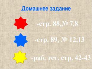 Домашнее задание -стр. 88,№ 7,8 -стр. 89, № 12,13 -раб. тет. стр. 42-43