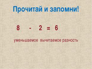 Прочитай и запомни! 8 - 2 = 6 уменьшаемое вычитаемое разность