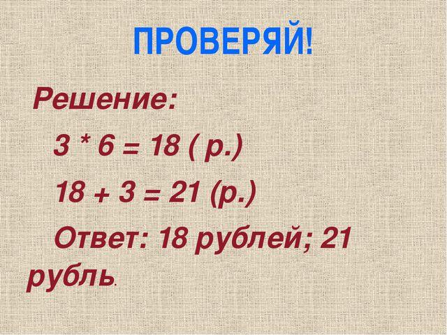 ПРОВЕРЯЙ! Решение: 3 * 6 = 18 ( р.) 18 + 3 = 21 (р.) Ответ: 18 рублей; 21 руб...