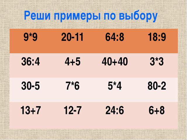 Реши примеры по выбору 9*9 20-11 64:8 18:9 36:4 4+5 40+40 3*3 30-5 7*6 5*4 80...