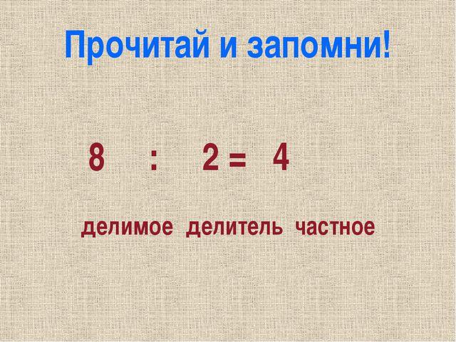 Прочитай и запомни! 8 : 2 = 4 делимое делитель частное