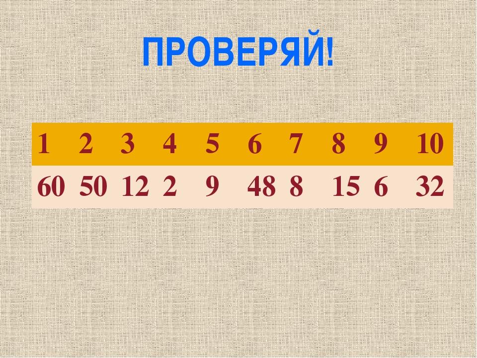 ПРОВЕРЯЙ! 1 2 3 4 5 6 7 8 9 10 60 50 12 2 9 48 8 15 6 32