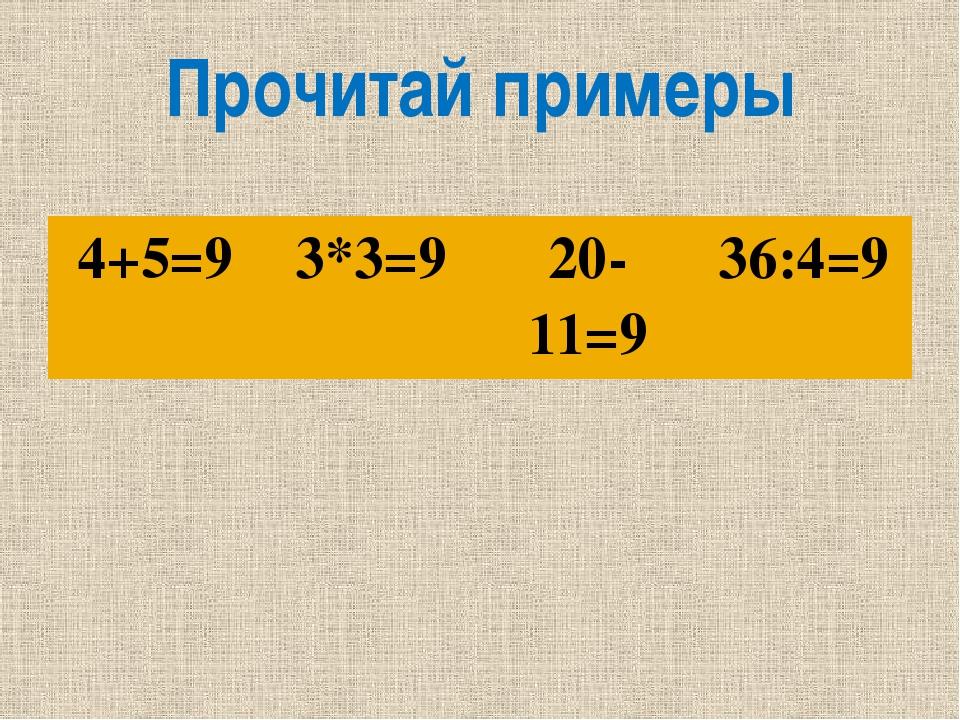 Прочитай примеры 4+5=9 3*3=9 20-11=9 36:4=9