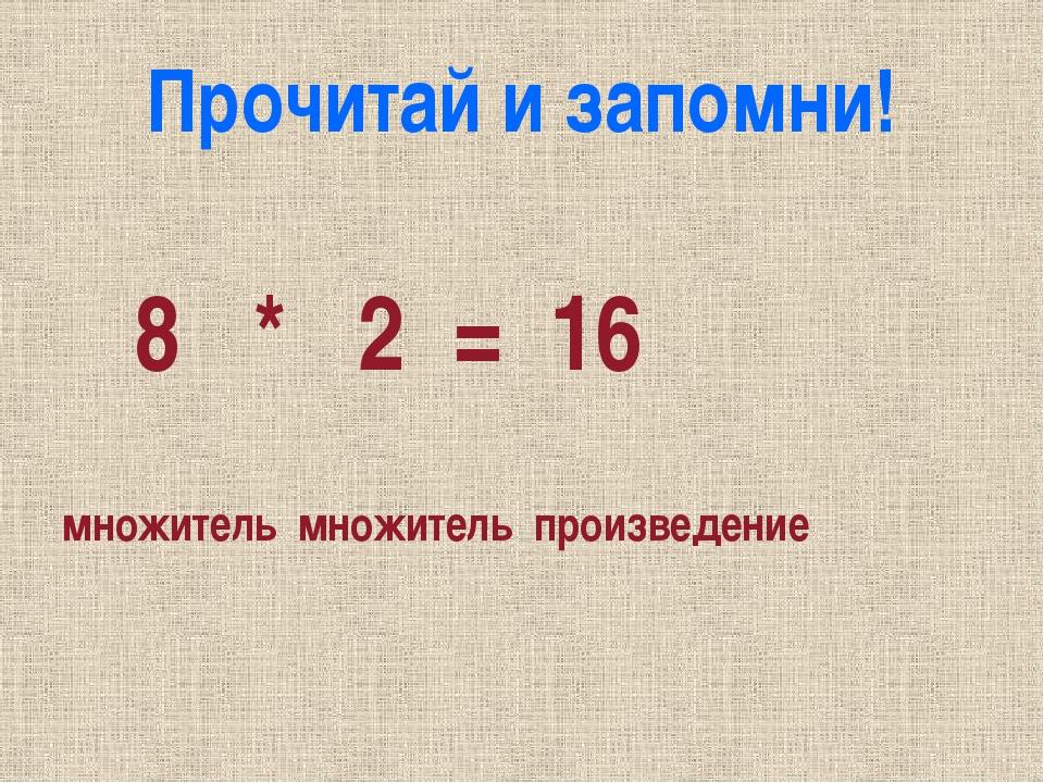 Прочитай и запомни! 8 * 2 = 16 множитель множитель произведение