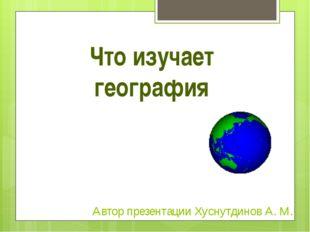 Что изучает география Автор презентации Хуснутдинов А. М.