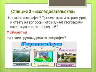 Станция 3 «исследовательская» Что такое география? Просмотрите интернет урок