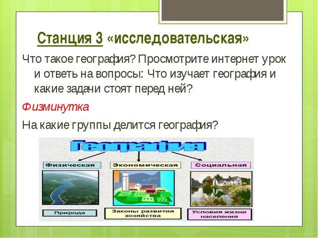 Станция 3 «исследовательская» Что такое география? Просмотрите интернет урок...