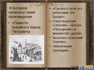 В Болдине написаны такие произведения «Повести покойного Ивана Петровича Бел