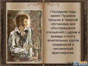 Последние годы жизни Пушкина прошли в тяжелой обстановке все обострявшихся от