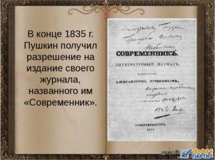 В конце 1835 г. Пушкин получил разрешение на издание своего журнала, названно