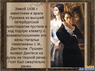 Зимой 1836 г. завистники и враги Пушкина из высшей петербургской аристократии