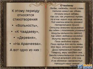 К этому периоду относятся стихотворения «Вольность», «К Чаадаеву», «Деревня»,