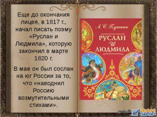 Еще до окончания лицея, в 1817 г., начал писать поэму «Руслан и Людмила», кот