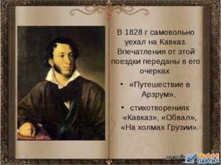 В 1828 г самовольно уехал на Кавказ. Впечатления от этой поездки переданы в е