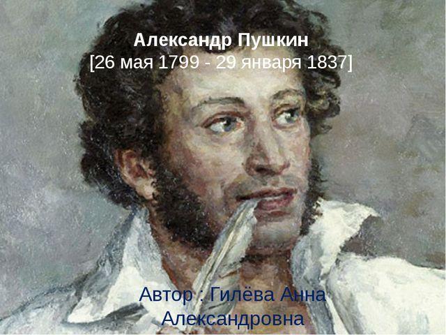 Александр Пушкин [26 мая 1799 - 29 января 1837] Автор : Гилёва Анна Александр...