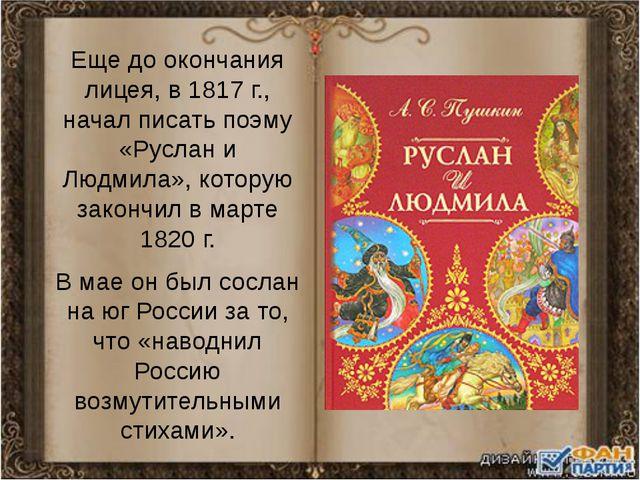 Еще до окончания лицея, в 1817 г., начал писать поэму «Руслан и Людмила», кот...