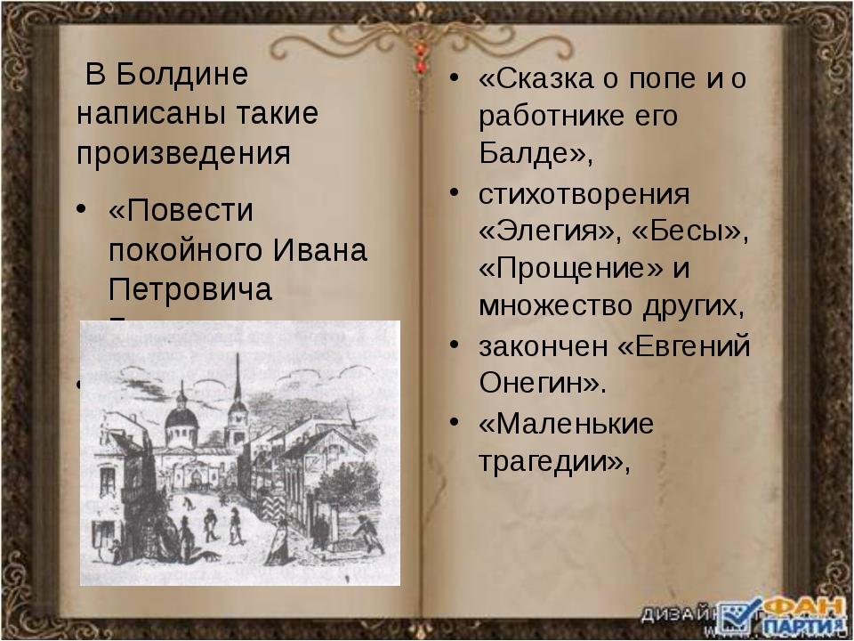 В Болдине написаны такие произведения «Повести покойного Ивана Петровича Бел...