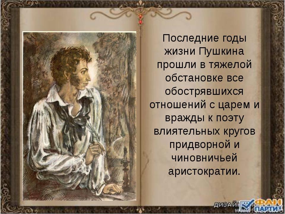 Последние годы жизни Пушкина прошли в тяжелой обстановке все обострявшихся от...