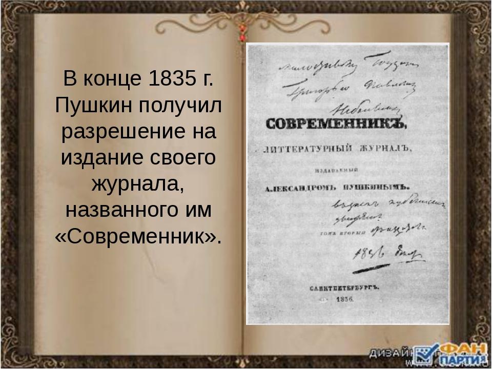 В конце 1835 г. Пушкин получил разрешение на издание своего журнала, названно...