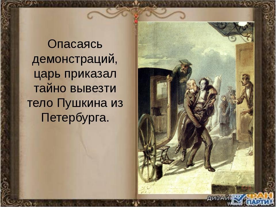Опасаясь демонстраций, царь приказал тайно вывезти тело Пушкина из Петербурга.