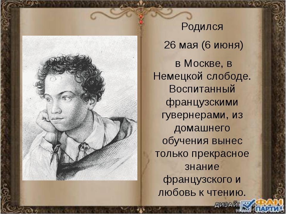 Родился 26 мая (6 июня) в Москве, в Немецкой слободе. Воспитанный французским...