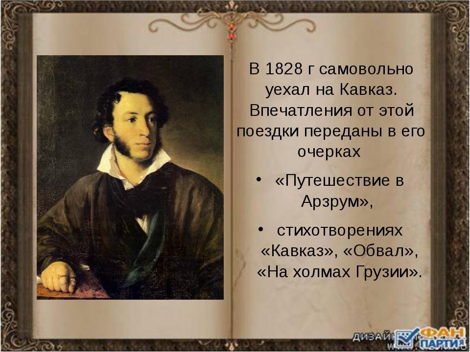 В 1828 г самовольно уехал на Кавказ. Впечатления от этой поездки переданы в е...