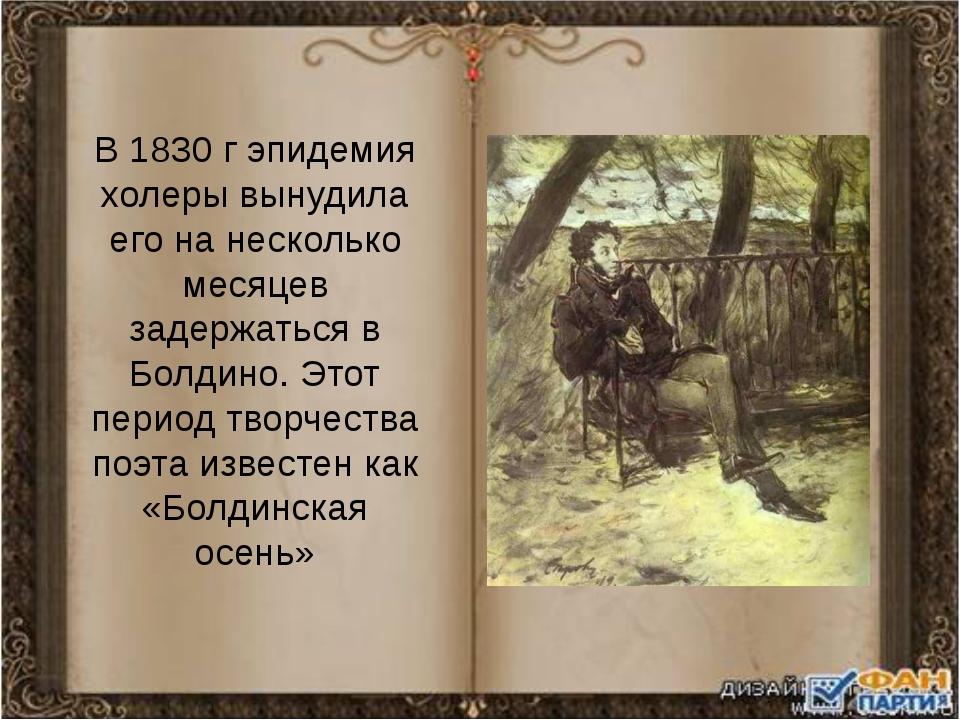 В 1830 г эпидемия холеры вынудила его на несколько месяцев задержаться в Болд...