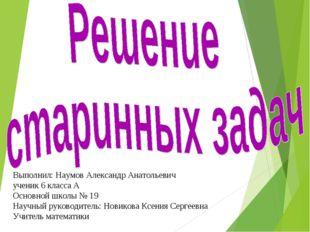 Выполнил: Наумов Александр Анатольевич ученик 6 класса А Основной школы № 19
