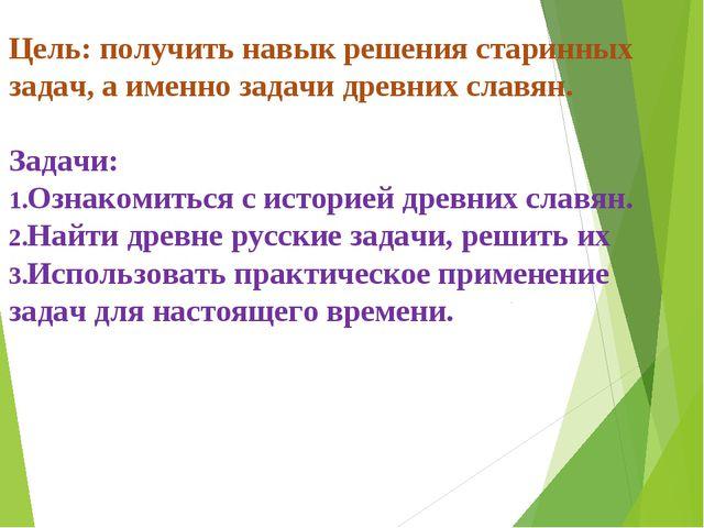 Цель: получить навык решения старинных задач, а именно задачи древних славян....