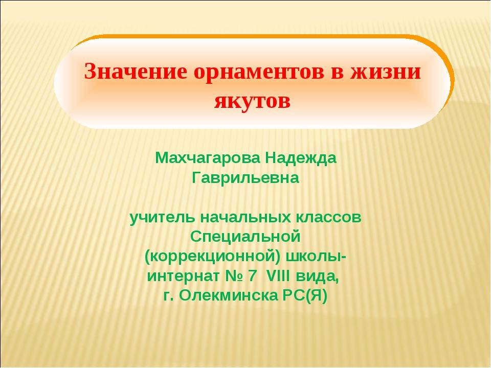 Махчагарова Надежда Гаврильевна учитель начальных классов Специальной (коррек...