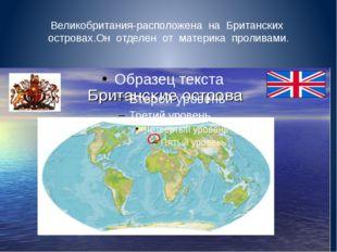 Великобритания-расположена на Британских островах.Он отделен от материка прол