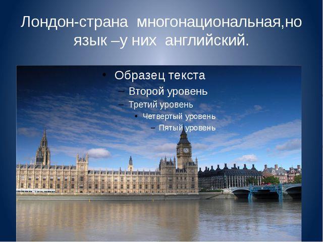 Лондон-страна многонациональная,но язык –у них английский.