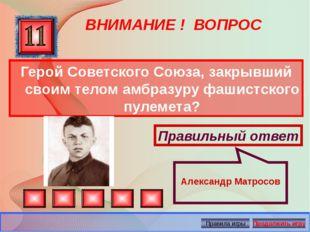 ВНИМАНИЕ ! ВОПРОС Герой Советского Союза, закрывший своим телом амбразуру фаш